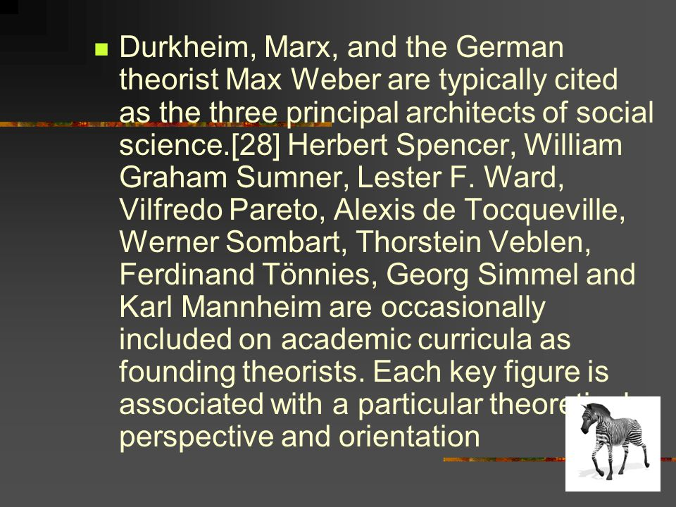Durkheim, Marx, and the German theorist Max Weber are typically cited as the three principal architects of social science.[28] Herbert Spencer, William Graham Sumner, Lester F.